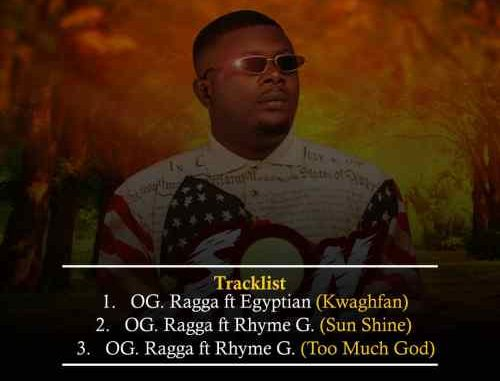 OG.Ragga – Sun shine Ft Rhyme G + Kwaghfan Ft Egyptian + Too Much God Ft Rhyme G