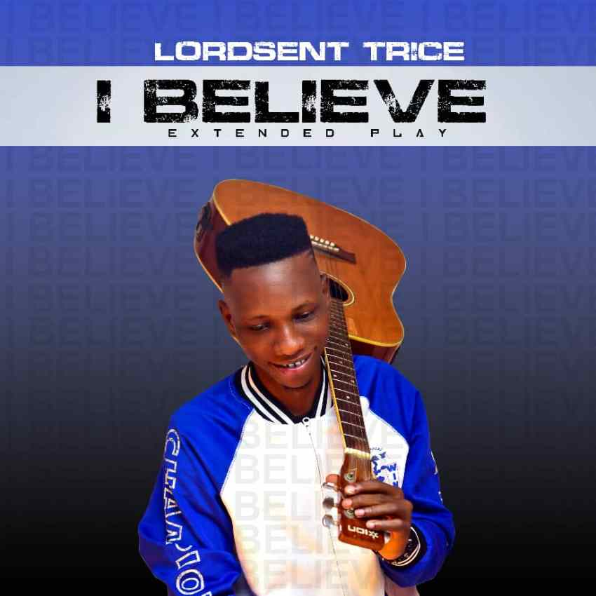 Lordsent Trice – I Believe | @Lordsent_Trice