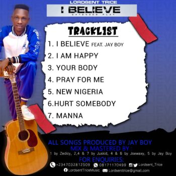 DOWNLOAD TRACK 01. Lordsent Trice – I Believe feat. Jay Boy     DOWNLOAD TRACK 02. Lordsent Trice – I am happy     DOWNLOAD TRACK 03. Lordsent Trice – Your body     DOWNLOAD TRACK 04. Lordsent Trice – Pray for me     DOWNLOAD TRACK 05. Lordsent Trice – New Nigeria     DOWNLOAD TRACK 06. Lordsent Trice – Hurt Somebody     DOWNLOAD TRACK 07. Lordsent Trice – Manna
